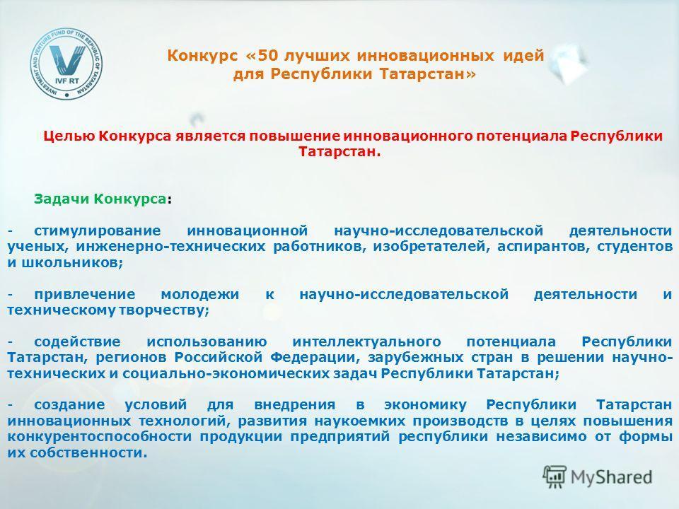 Целью Конкурса является повышение инновационного потенциала Республики Татарстан. Задачи Конкурса: -стимулирование инновационной научно-исследовательской деятельности ученых, инженерно-технических работников, изобретателей, аспирантов, студентов и шк