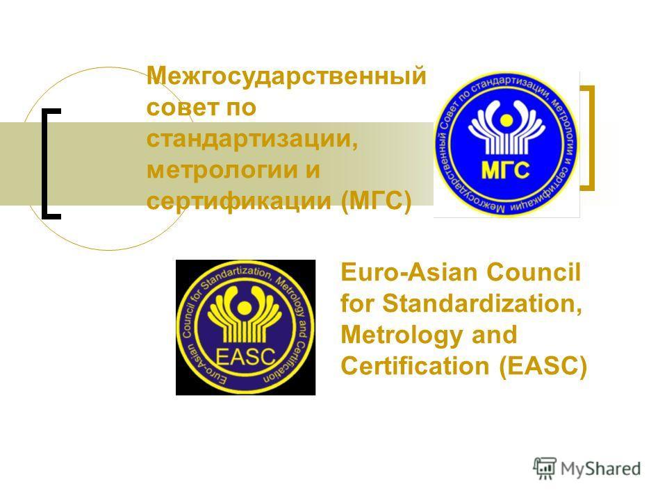 Межгосударственный совет по стандартизации, метрологии и сертификации (МГС) Euro-Asian Council for Standardization, Metrology and Certification (EASC)