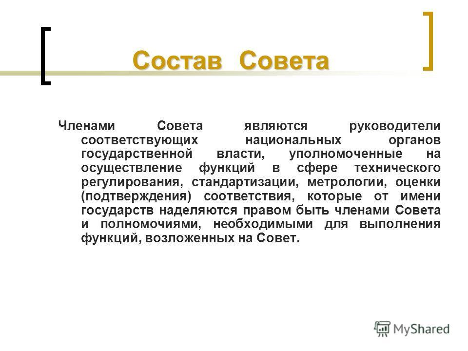 Состав Совета Членами Совета являются руководители соответствующих национальных органов государственной власти, уполномоченные на осуществление функций в сфере технического регулирования, стандартизации, метрологии, оценки (подтверждения) соответстви