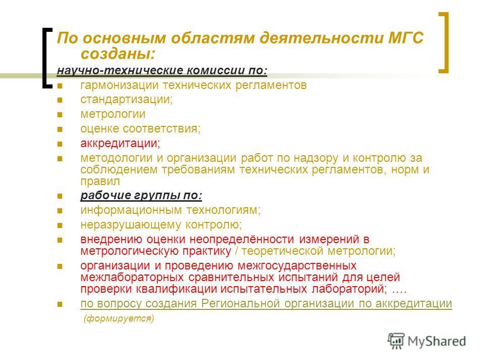 По основным областям деятельности МГС созданы: научно-технические комиссии по: гармонизации технических регламентов стандартизации; метрологии оценке соответствия; аккредитации; методологии и организации работ по надзору и контролю за соблюдением тре