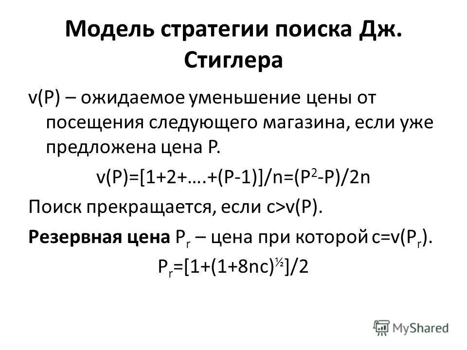 Модель стратегии поиска Дж. Стиглера v(P) – ожидаемое уменьшение цены от посещения следующего магазина, если уже предложена цена P. v(P)=[1+2+….+(P-1)]/n=(P 2 -P)/2n Поиск прекращается, если c>v(P). Резервная цена P r – цена при которой c=v(P r ). P