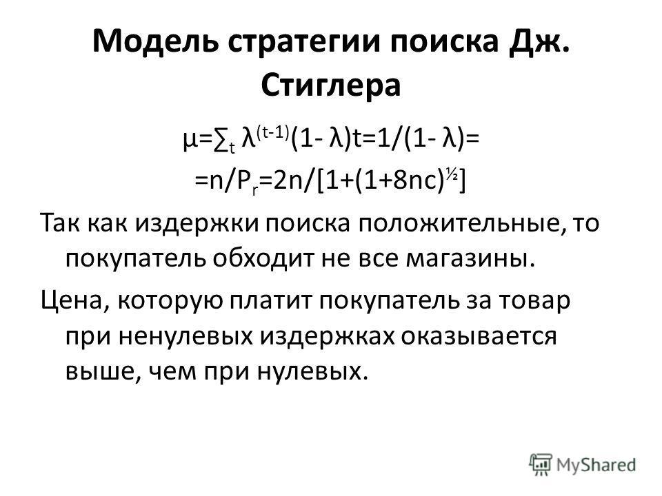 Модель стратегии поиска Дж. Стиглера μ= t λ (t-1) (1- λ)t=1/(1- λ)= =n/P r =2n/[1+(1+8nc) ½ ] Так как издержки поиска положительные, то покупатель обходит не все магазины. Цена, которую платит покупатель за товар при ненулевых издержках оказывается в