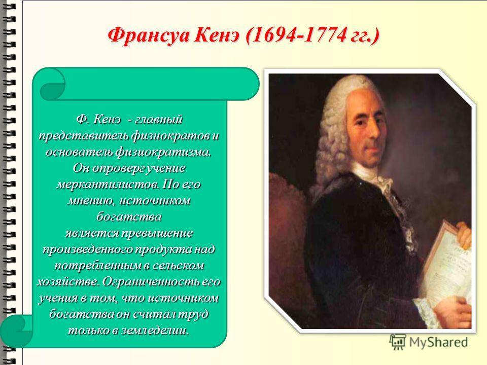 Франсуа Кенэ (1694-1774 гг.) Ф. Кенэ - главный представитель физиократов и основатель физиократизма. Он опроверг учение меркантилистов. По его мнению, источником богатства является превышение произведенного продукта над потребленным в сельском хозяйс
