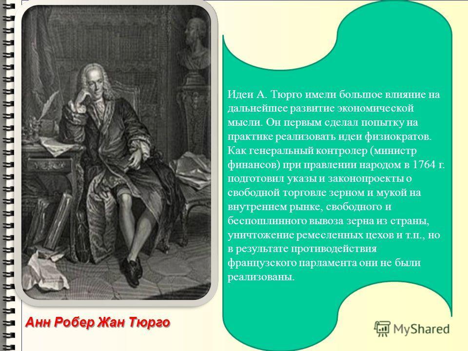 Идеи А. Тюрго имели большое влияние на дальнейшее развитие экономической мысли. Он первым сделал попытку на практике реализовать идеи физиократов. Как генеральный контролер (министр финансов) при правлении народом в 1764 г. подготовил указы и законоп