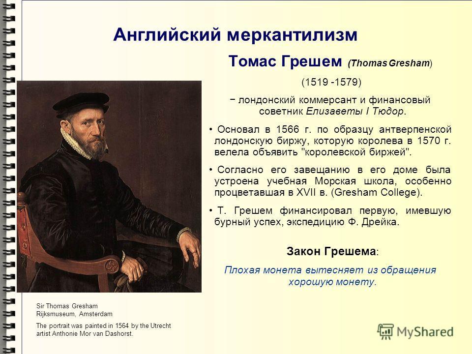 Английский меркантилизм Томас Грешем (Thomas Gresham) (1519 -1579) лондонский коммерсант и финансовый советник Елизаветы I Тюдор. Основал в 1566 г. по образцу антверпенской лондонскую биржу, которую королева в 1570 г. велела объявить