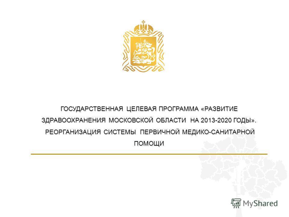 ГОСУДАРСТВЕННАЯ ЦЕЛЕВАЯ ПРОГРАММА «РАЗВИТИЕ ЗДРАВООХРАНЕНИЯ МОСКОВСКОЙ ОБЛАСТИ НА 2013-2020 ГОДЫ». РЕОРГАНИЗАЦИЯ СИСТЕМЫ ПЕРВИЧНОЙ МЕДИКО-САНИТАРНОЙ ПОМОЩИ