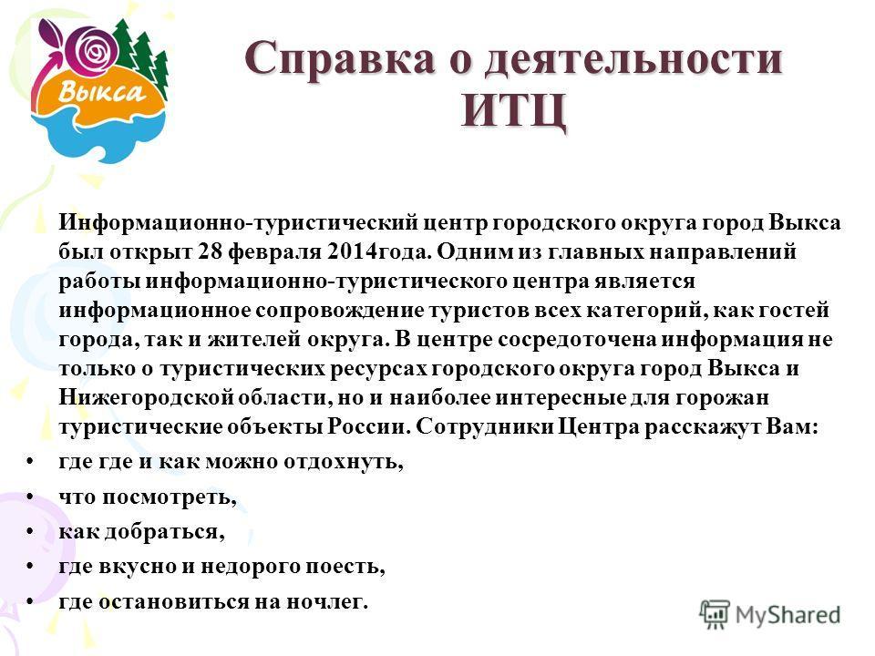 Справка о деятельности ИТЦ Информационно-туристический центр городского округа город Выкса был открыт 28 февраля 2014 года. Одним из главных направлений работы информационно-туристического центра является информационное сопровождение туристов всех ка