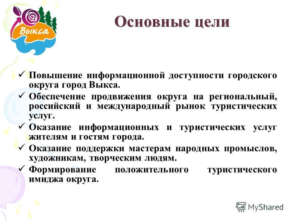 Основные цели Повышение информационной доступности городского округа город Выкса. Обеспечение продвижения округа на региональный, российский и международный рынок туристических услуг. Оказание информационных и туристических услуг жителям и гостям гор