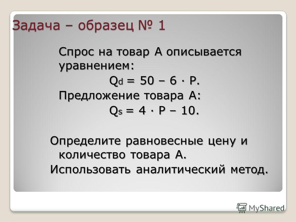 Задача – образец 1 Спрос на товар А описывается уравнением: Q d = 50 – 6 · Р. Предложение товара А: Q s = 4 · Р – 10. Определите равновесные цену и количество товара А. Использовать аналитический метод.