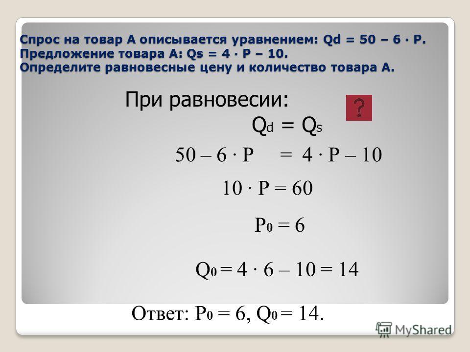 50 – 6 · Р = 4 · Р – 10 Спрос на товар А описывается уравнением: Qd = 50 – 6 · Р. Предложение товара А: Qs = 4 · Р – 10. Определите равновесные цену и количество товара А. При равновесии: Q d = Q s 10 · Р = 60 Р 0 = 6 Q 0 = 4 · 6 – 10 = 14 Ответ: Р 0