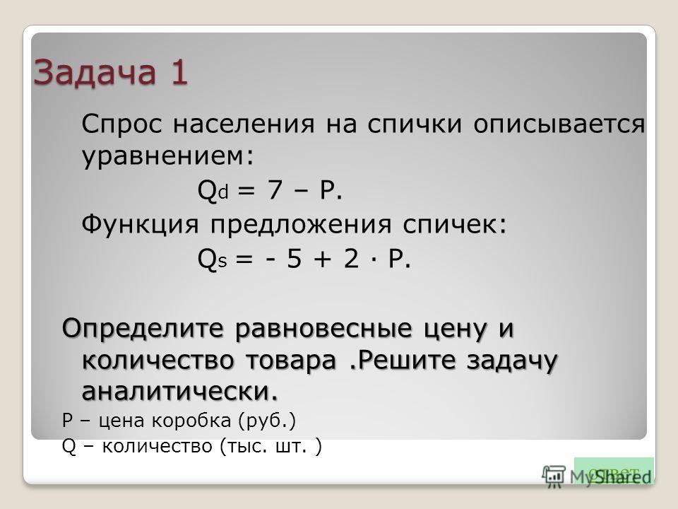 Задача 1 Спрос населения на спички описывается уравнением: Q d = 7 – Р. Функция предложения спичек: Q s = - 5 + 2 · Р. Определите равновесные цену и количество товара.Решите задачу аналитически. Р – цена коробка (руб.) Q – количество (тыс. шт. ) отве
