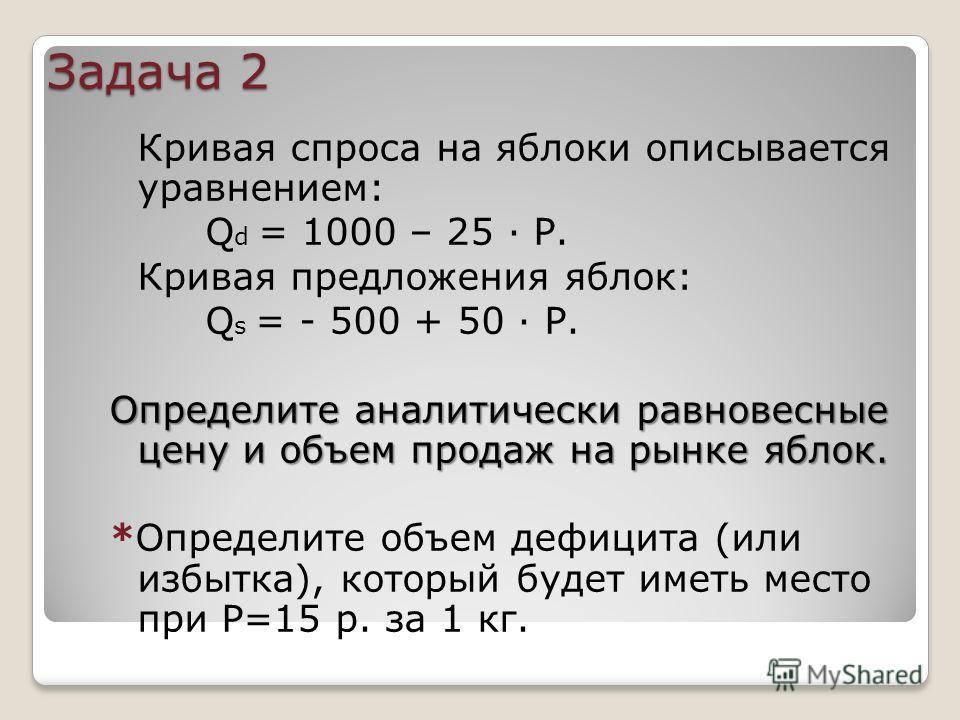 Задача 2 Кривая спроса на яблоки описывается уравнением: Q d = 1000 – 25 · Р. Кривая предложения яблок: Q s = - 500 + 50 · Р. Определите аналитически равновесные цену и объем продаж на рынке яблок. *Определите объем дефицита (или избытка), который бу