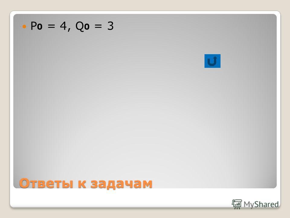 Ответы к задачам Р 0 = 4, Q 0 = 3