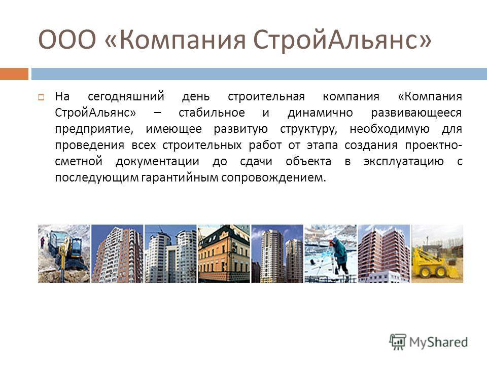ООО « Компания Строй Альянс » На сегодняшний день строительная компания « Компания Строй Альянс » – стабильное и динамично развивающееся предприятие, имеющее развитую структуру, необходимую для проведения всех строительных работ от этапа создания про