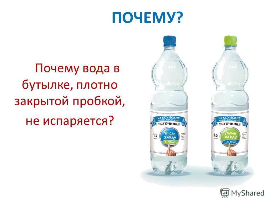 Почему вода в бутылке, плотно закрытой пробкой, не испаряется? ПОЧЕМУ?