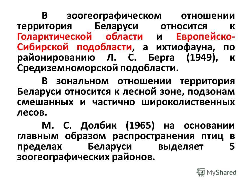 В зоогеографическом отношении территория Беларуси относится к Голарктической области и Европейско- Сибирской подобласти, а ихтиофауна, по районированию Л. С. Берга (1949), к Средиземноморской подобласти. В зональном отношении территория Беларуси отно