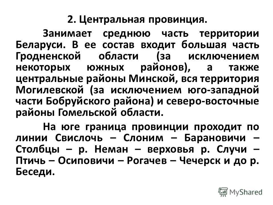 2. Центральная провинция. Занимает среднюю часть территории Беларуси. В ее состав входит большая часть Гродненской области (за исключением некоторых южных районов), а также центральные районы Минской, вся территория Могилевской (за исключением юго-за