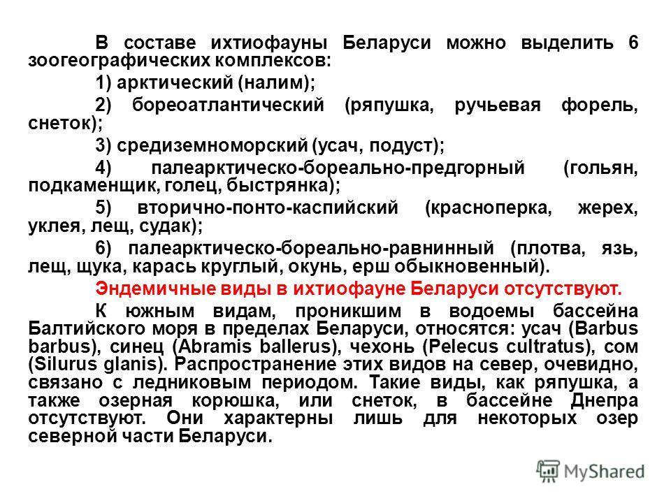 В составе ихтиофауны Беларуси можно выделить 6 зоогеографических комплексов: 1) арктический (налим); 2) бореоатлантический (ряпушка, ручьевая форель, снеток); 3) средиземноморский (усач, подуст); 4) палеарктическо-бореально-предгорный (гольян, подкам