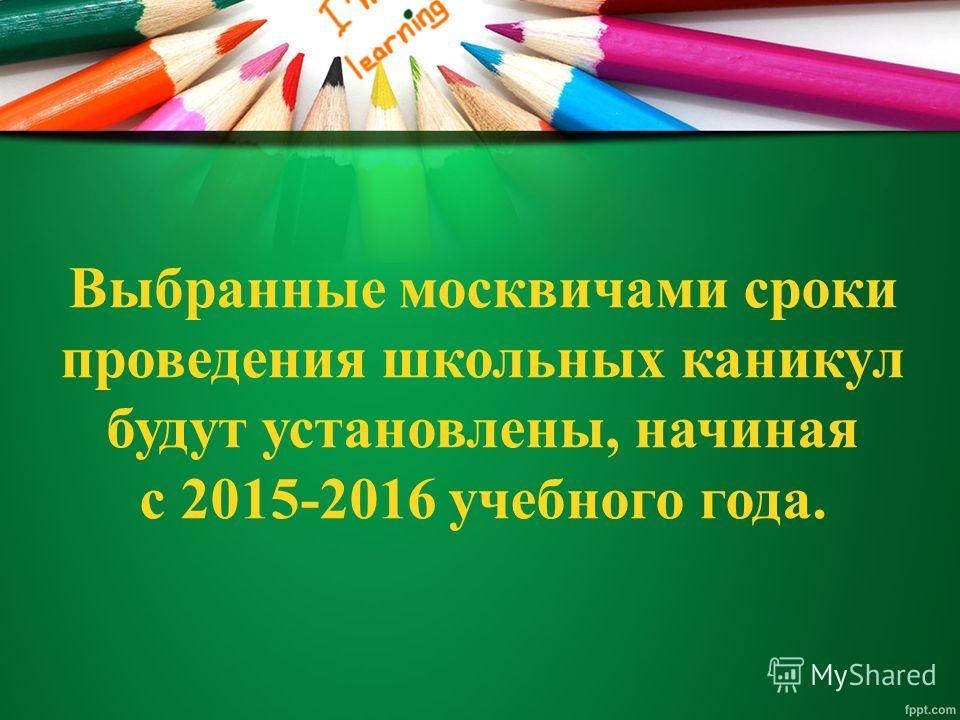 Выбранные москвичами сроки проведения школьных каникул будут установлены, начиная с 2015-2016 учебного года.
