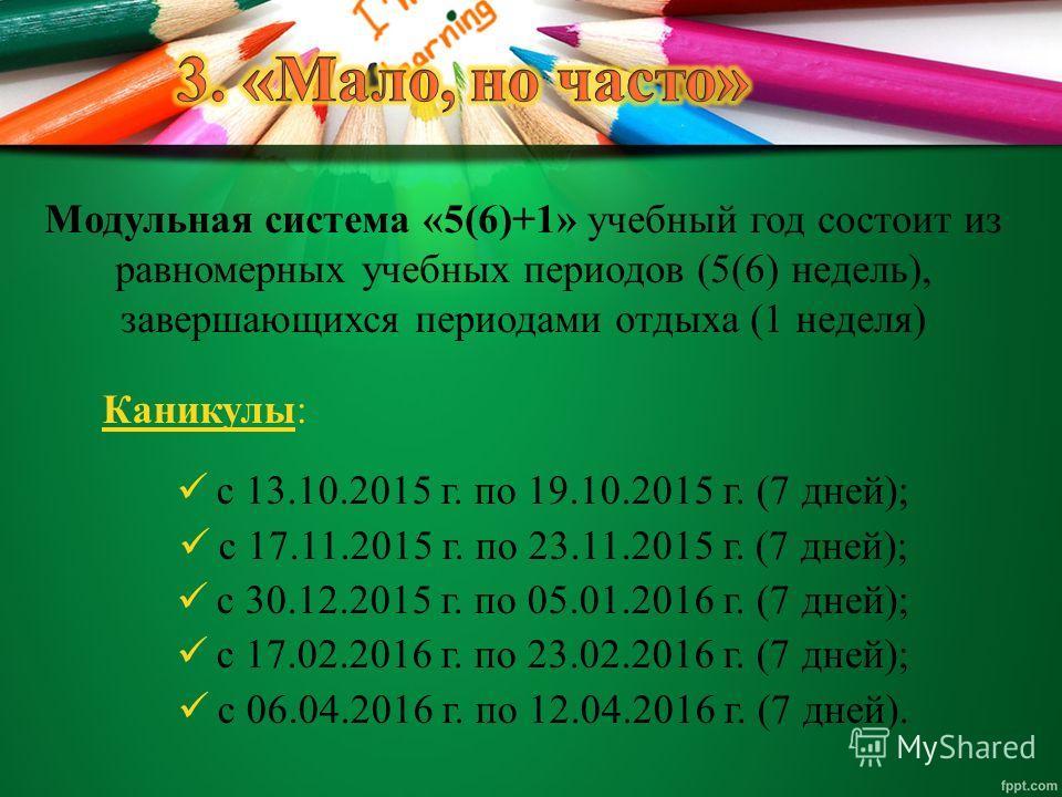 Модульная система «5(6)+1» учебный год состоит из равномерных учебных периодов (5(6) недель), завершающихся периодами отдыха (1 неделя) Каникулы: с 13.10.2015 г. по 19.10.2015 г. (7 дней); с 17.11.2015 г. по 23.11.2015 г. (7 дней); с 30.12.2015 г. по