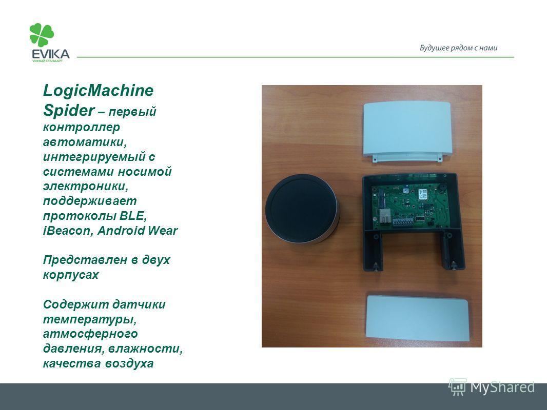 LogicMachine Spider – первый контроллер автоматики, интегрируемый с системами носимой электроники, поддерживает протоколы BLE, iBeacon, Android Wear Представлен в двух корпусах Содержит датчики температуры, атмосферного давления, влажности, качества