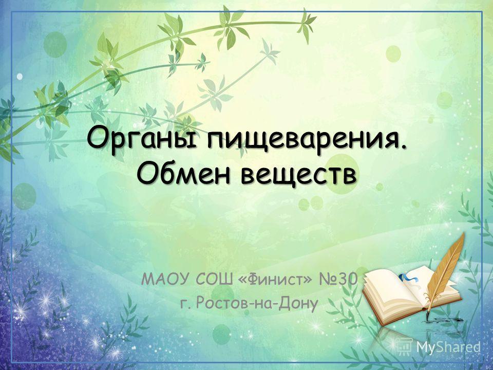 Органы пищеварения. Обмен веществ МАОУ СОШ «Финист» 30 г. Ростов-на-Дону