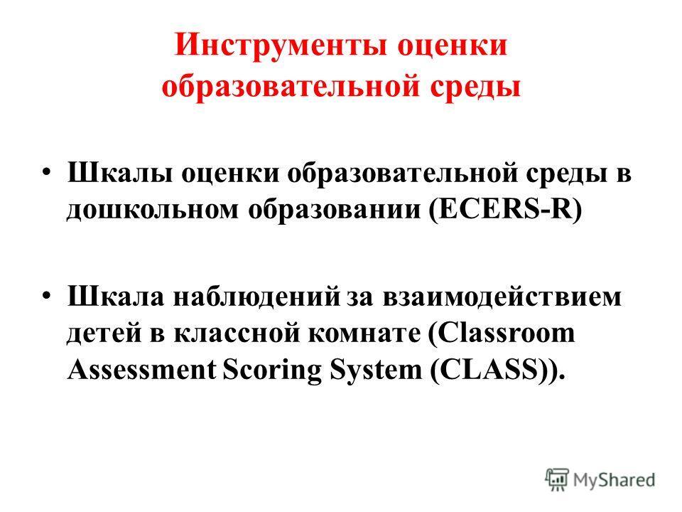 Инструменты оценки образовательной среды Шкалы оценки образовательной среды в дошкольном образовании (ECERS-R) Шкала наблюдений за взаимодействием детей в классной комнате (Classroom Assessment Scoring System (CLASS)).