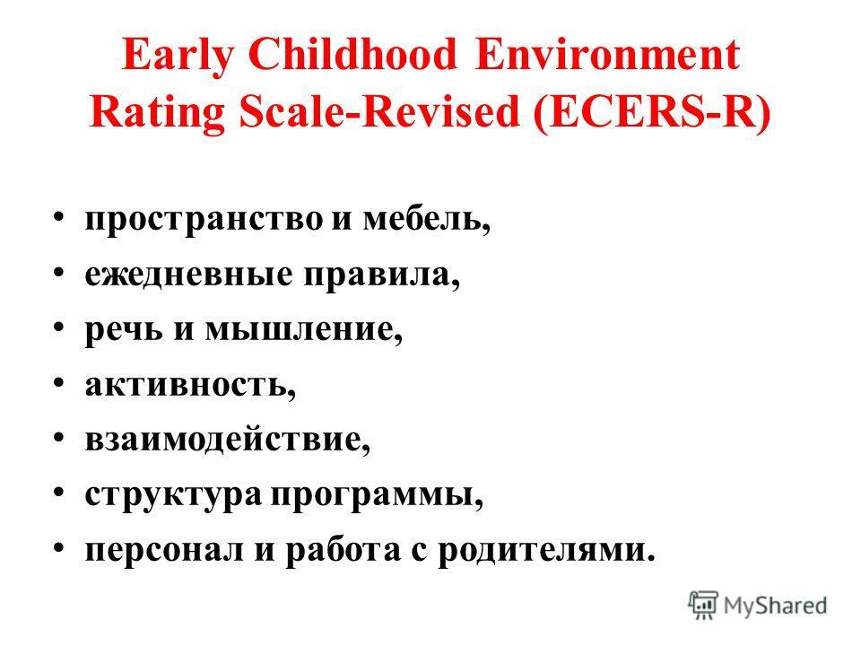 Early Childhood Environment Rating Scale-Revised (ECERS-R) пространство и мебель, ежедневные правила, речь и мышление, активность, взаимодействие, структура программы, персонал и работа с родителями.