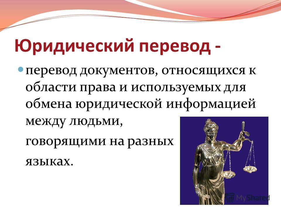 Юридический перевод - перевод документов, относящихся к области права и используемых для обмена юридической информацией между людьми, говорящими на разных языках.