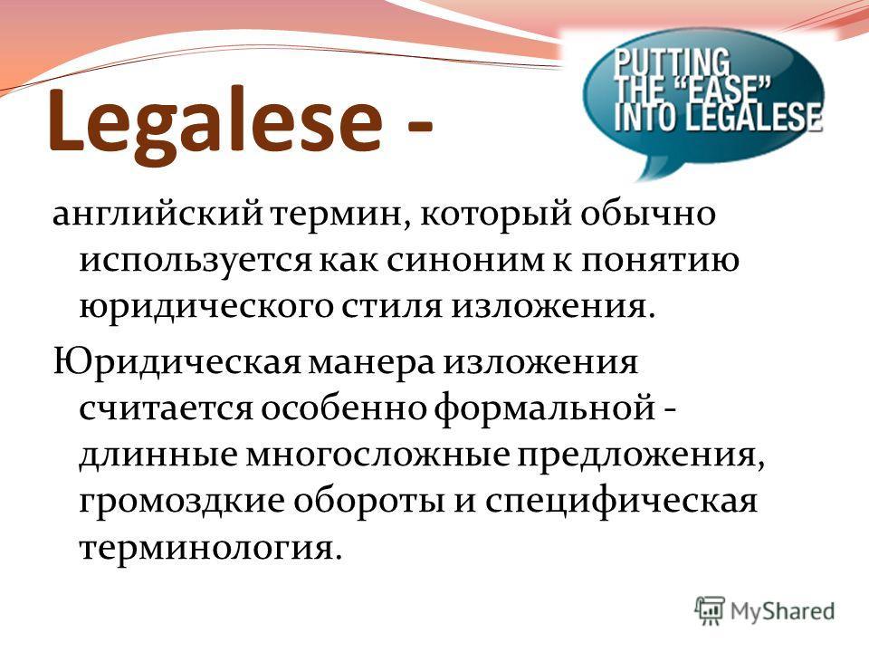 Legalese - английский термин, который обычно используется как синоним к понятию юридического стиля изложения. Юридическая манера изложения считается особенно формальной - длинные многосложные предложения, громоздкие обороты и специфическая терминолог