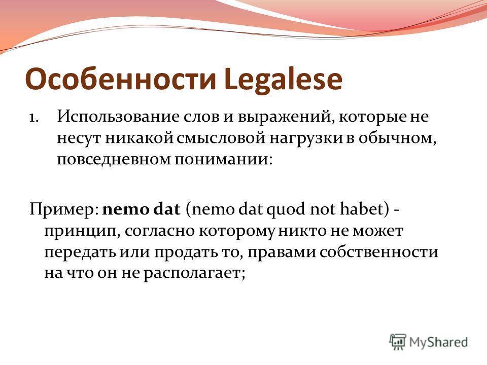 Особенности Legalese 1. Использование слов и выражений, которые не несут никакой смысловой нагрузки в обычном, повседневном понимании: Пример: nemo dat (nemo dat quod not habet) - принцип, согласно которому никто не может передать или продать то, пра