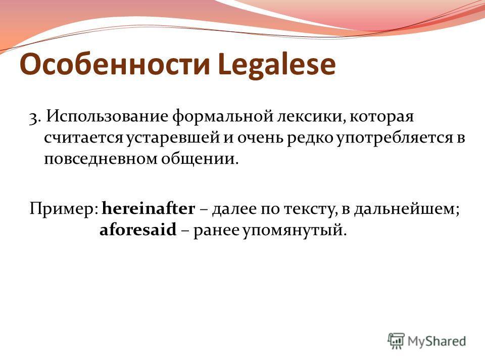 Особенности Legalese 3. Использование формальной лексики, которая считается устаревшей и очень редко употребляется в повседневном общении. Пример: hereinafter – далее по тексту, в дальнейшем; aforesaid – ранее упомянутый.