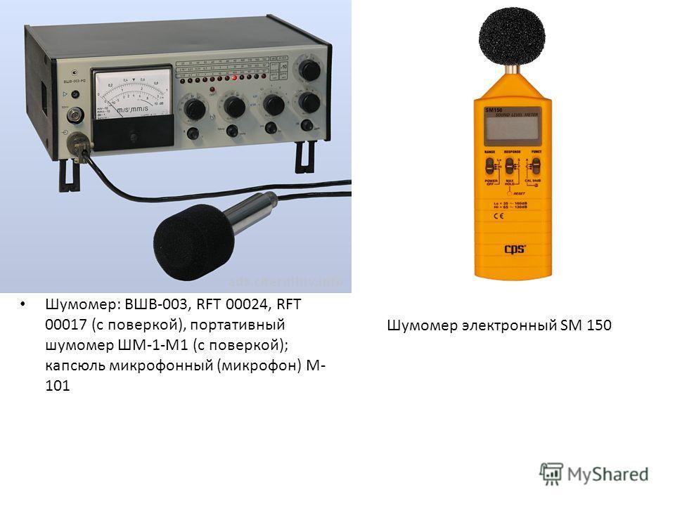 Шумомер: ВШВ-003, RFT 00024, RFT 00017 (с поверкой), портативный шумомер ШМ-1-М1 (с поверкой); капсюль микрофонный (микрофон) М- 101 Шумомер электронный SM 150