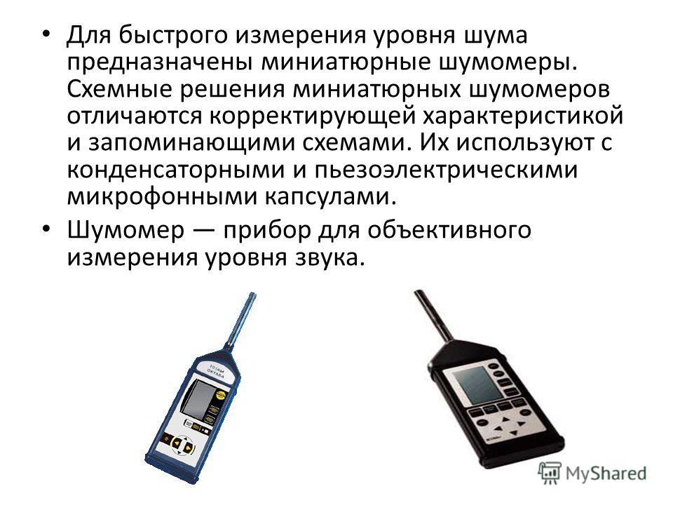 Для быстрого измерения уровня шума предназначены миниатюрные шумомеры. Схемные решения миниатюрных шумомеров отличаются корректирующей характеристикой и запоминающими схемами. Их используют с конденсаторными и пьезоэлектрическими микрофонными кап