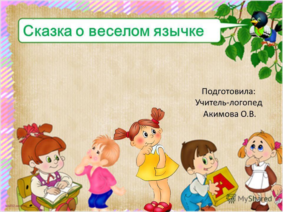 Подготовила: Учитель-логопед Акимова О.В. Сказка о веселом язычке