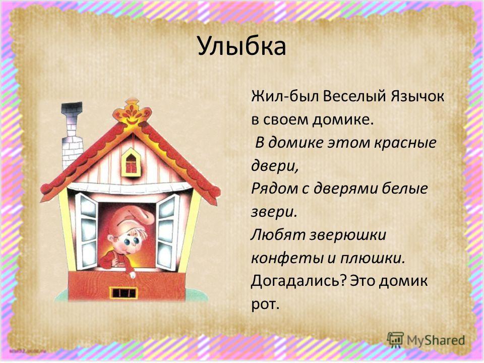 Улыбка Жил-был Веселый Язычок в своем домике. В домике этом красные двери, Рядом с дверями белые звери. Любят зверюшки конфеты и плюшки. Догадались? Это домик рот.