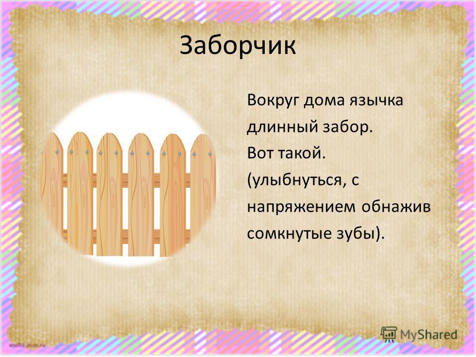 Заборчик Вокруг дома язычка длинный забор. Вот такой. (улыбнуться, с напряжением обнажив сомкнутые зубы).