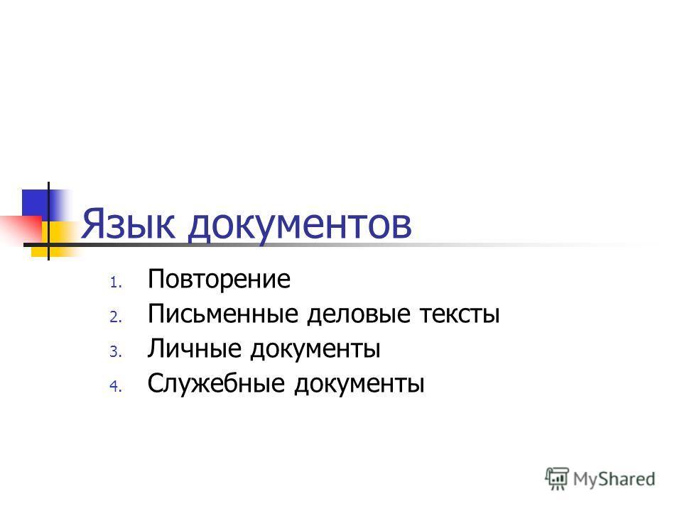Язык документов 1. Повторение 2. Письменные деловые тексты 3. Личные документы 4. Служебные документы
