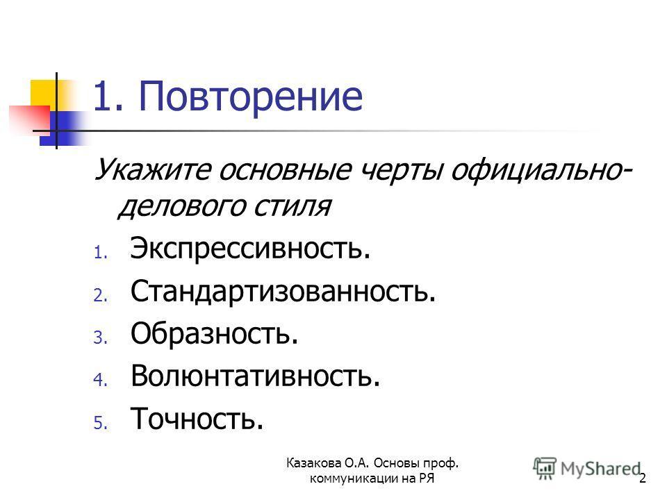 1. Повторение Укажите основные черты официально- делового стиля 1. Экспрессивность. 2. Стандартизованность. 3. Образность. 4. Волюнтативность. 5. Точность. Казакова О.А. Основы проф. коммуникации на РЯ2