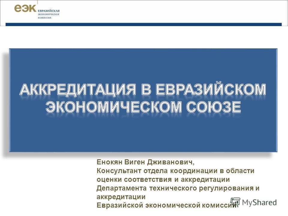 Енокян Виген Дживанович, Консультант отдела координации в области оценки соответствия и аккредитации Департамента технического регулирования и аккредитации Евразийской экономической комиссии