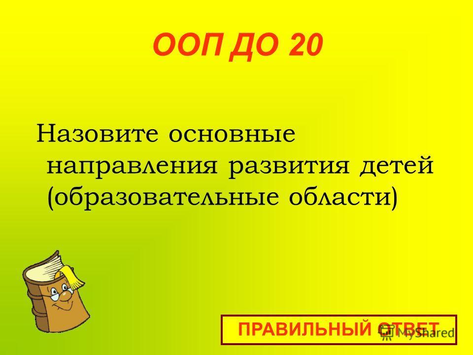 ООП ДО 20 Назовите основные направления развития детей (образовательные области) ПРАВИЛЬНЫЙ ОТВЕТ