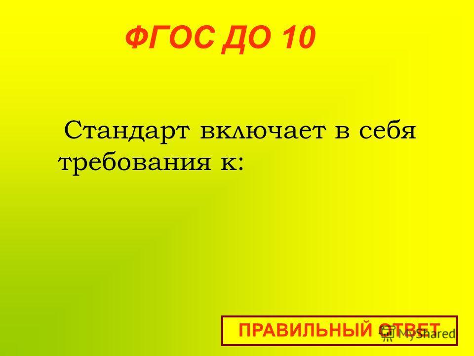ФГОС ДО 10 Стандарт включает в себя требования к: ПРАВИЛЬНЫЙ ОТВЕТ