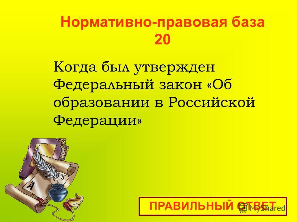 Нормативно-правовая база 20 ПРАВИЛЬНЫЙ ОТВЕТ Когда был утвержден Федеральный закон «Об образовании в Российской Федерации»