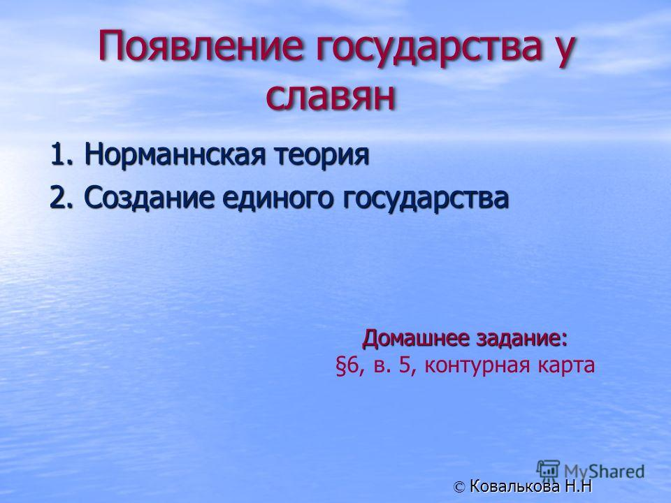 1. Норманнская теория 2. Создание единого государства Домашнее задание: §6, в. 5, контурная карта Ковалькова Н.Н ©