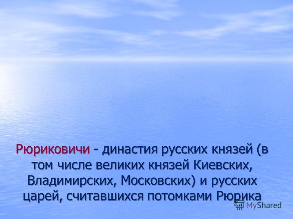 Рюриковичи - династия русских князей (в том числе великих князей Киевских, Владимирских, Московских) и русских царей, считавшихся потомками Рюрика