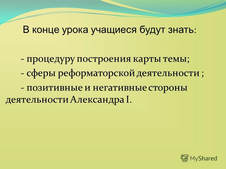 В конце урока учащиеся будут знать : - процедуру построения карты темы; - сферы реформаторской деятельности ; - позитивные и негативные стороны деятельности Александра I.