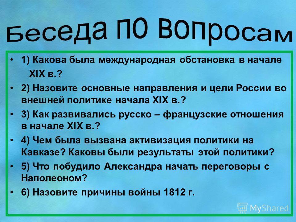 1) Какова была международная обстановка в начале XlX в.? 2) Назовите основные направления и цели России во внешней политике начала XlX в.? 3) Как развивались русско – французские отношения в начале XlX в.? 4) Чем была вызвана активизация политики на