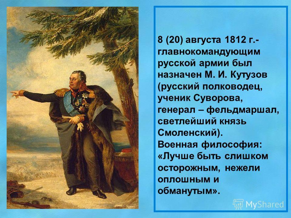 8 (20) августа 1812 г.- главнокомандующим русской армии был назначен М. И. Кутузов (русский полководец, ученик Суворова, генерал – фельдмаршал, светлейший князь Смоленский). Военная философия: «Лучше быть слишком осторожным, нежели оплошным и обманут