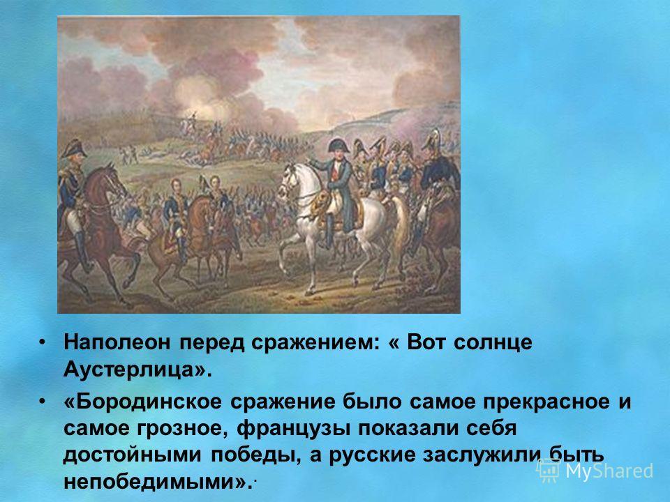 Наполеон перед сражением: « Вот солнце Аустерлица». «Бородинское сражение было самое прекрасное и самое грозное, французы показали себя достойными победы, a русские заслужили быть непобедимыми»..