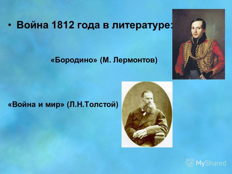 Война 1812 года в литературе: «Бородино» (М. Лермонтов) «Война и мир» (Л.Н.Толстой)